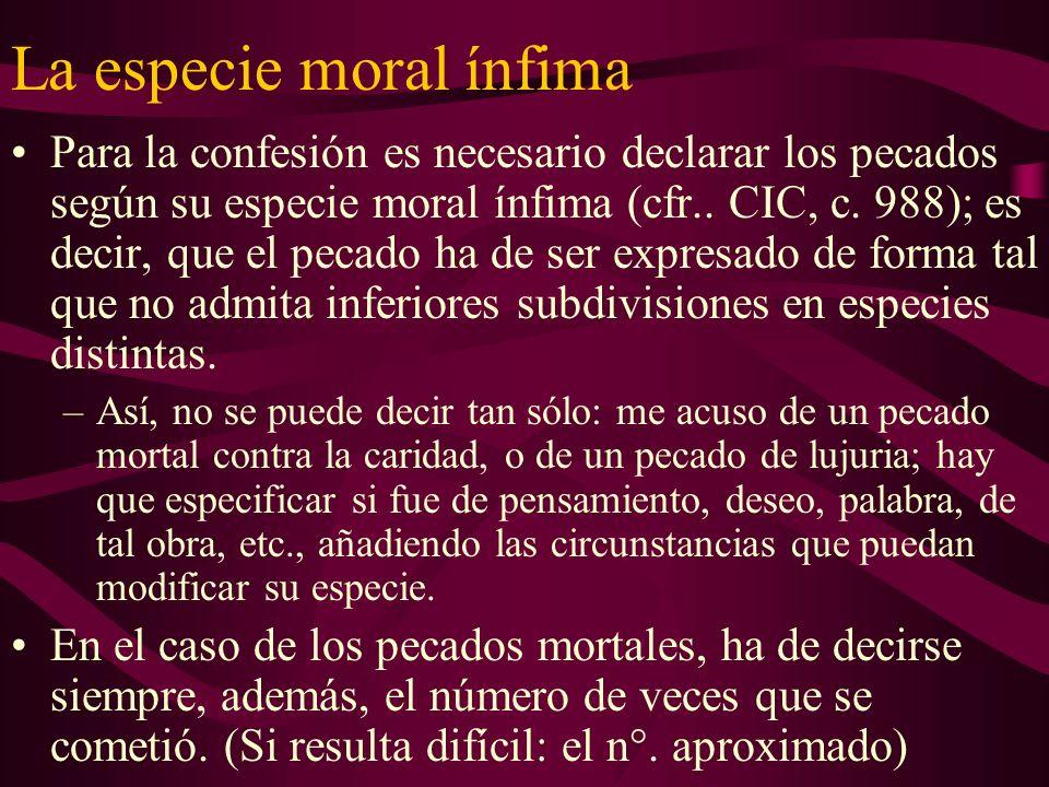 La especie moral ínfima Para la confesión es necesario declarar los pecados según su especie moral ínfima (cfr.. CIC, c. 988); es decir, que el pecado