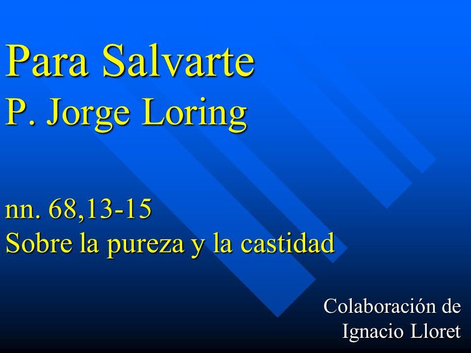 Para Salvarte P. Jorge Loring nn. 68,13-15 Sobre la pureza y la castidad Colaboración de Ignacio Lloret