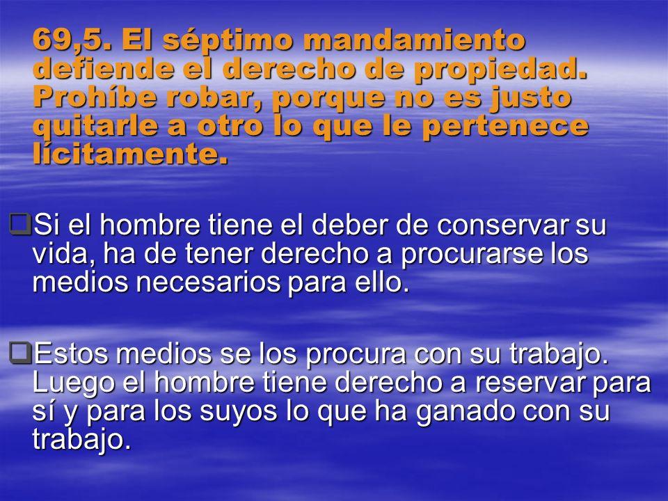 69,5. El séptimo mandamiento defiende el derecho de propiedad. Prohíbe robar, porque no es justo quitarle a otro lo que le pertenece lícitamente. Si e