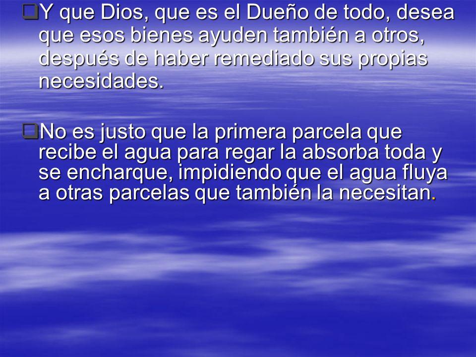 Y que Dios, que es el Dueño de todo, desea que esos bienes ayuden también a otros, después de haber remediado sus propias necesidades. Y que Dios, que
