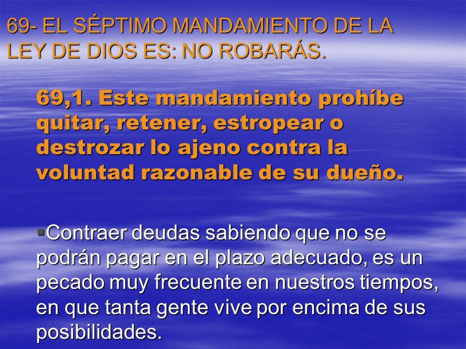 69- EL SÉPTIMO MANDAMIENTO DE LA LEY DE DIOS ES: NO ROBARÁS. 69,1. Este mandamiento prohíbe quitar, retener, estropear o destrozar lo ajeno contra la