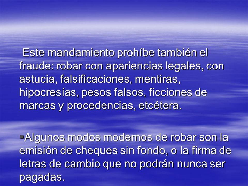 Este mandamiento prohíbe también el fraude: robar con apariencias legales, con astucia, falsificaciones, mentiras, hipocresías, pesos falsos, ficcione
