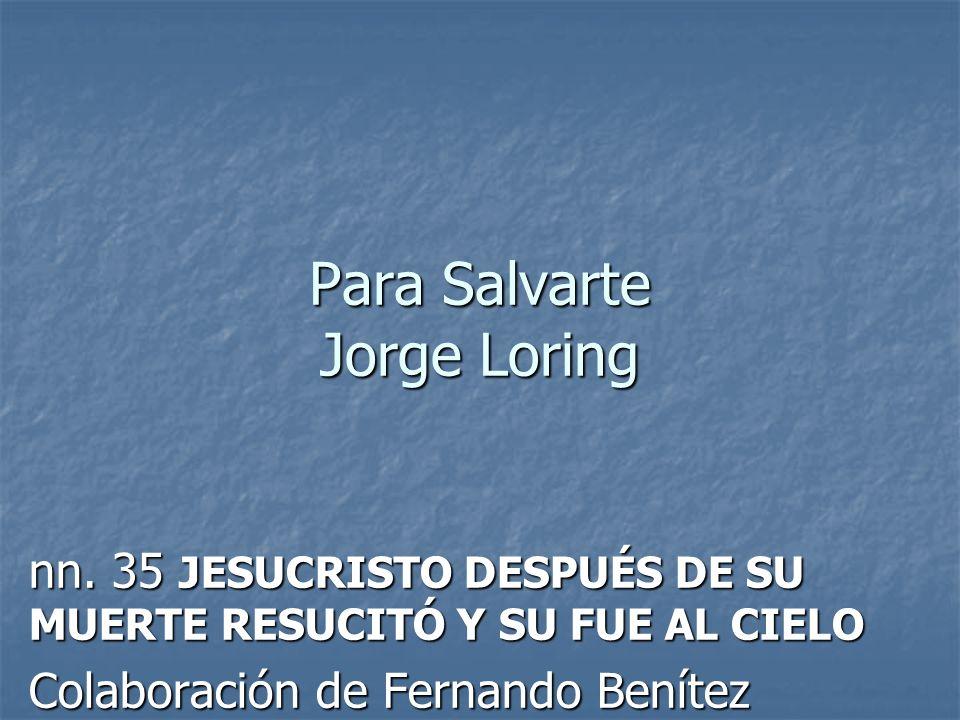 Para Salvarte Jorge Loring nn. 35 JESUCRISTO DESPUÉS DE SU MUERTE RESUCITÓ Y SU FUE AL CIELO Colaboración de Fernando Benítez
