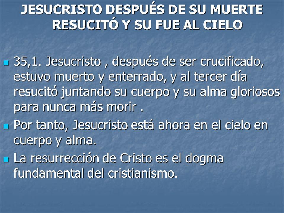 JESUCRISTO DESPUÉS DE SU MUERTE RESUCITÓ Y SU FUE AL CIELO 35,1. Jesucristo, después de ser crucificado, estuvo muerto y enterrado, y al tercer día re