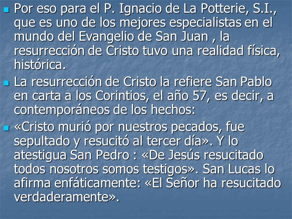 Por eso para el P. Ignacio de La Potterie, S.I., que es uno de los mejores especialistas en el mundo del Evangelio de San Juan, la resurrección de Cri