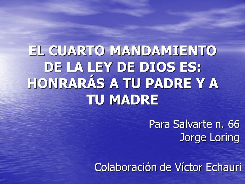 EL CUARTO MANDAMIENTO DE LA LEY DE DIOS ES: HONRARÁS A TU PADRE Y A TU MADRE Colaboración de Víctor Echauri Para Salvarte n. 66 Jorge Loring