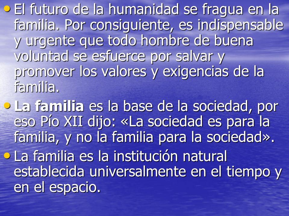 El futuro de la humanidad se fragua en la familia. Por consiguiente, es indispensable y urgente que todo hombre de buena voluntad se esfuerce por salv