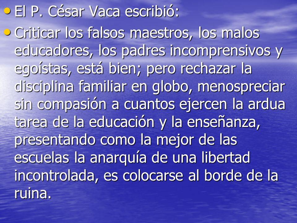 El P. César Vaca escribió: El P. César Vaca escribió: Criticar los falsos maestros, los malos educadores, los padres incomprensivos y egoístas, está b