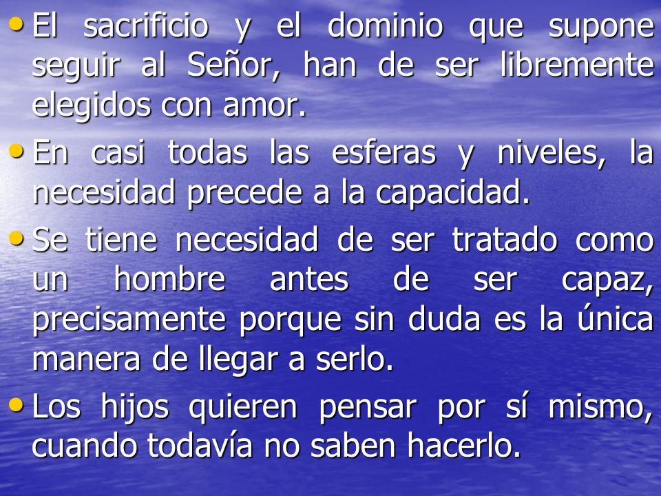 El sacrificio y el dominio que supone seguir al Señor, han de ser libremente elegidos con amor. El sacrificio y el dominio que supone seguir al Señor,