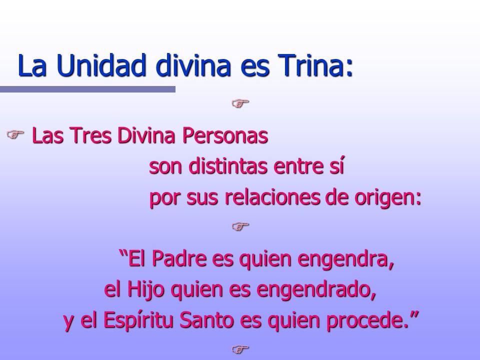 La Unidad divina es Trina: F F Las Tres Divina Personas son distintas entre sí por sus relaciones de origen: F El Padre es quien engendra, El Padre es