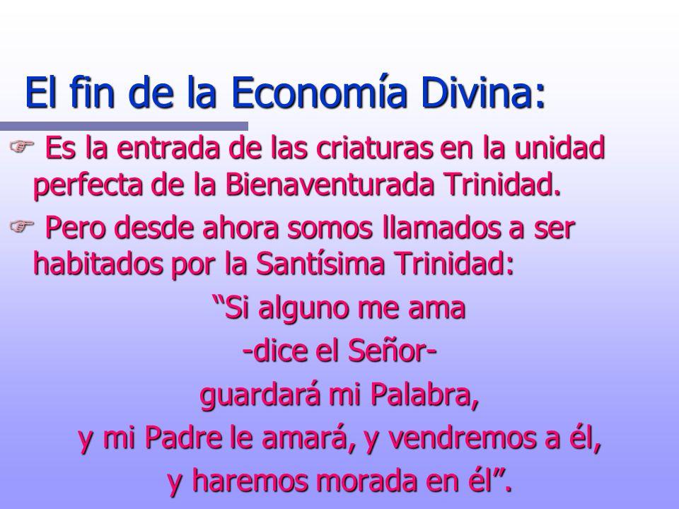 El fin de la Economía Divina: F Es la entrada de las criaturas en la unidad perfecta de la Bienaventurada Trinidad. F Pero desde ahora somos llamados