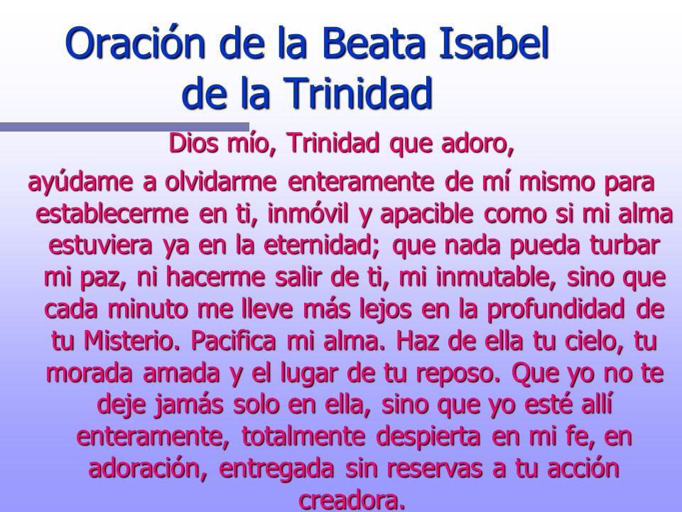 Oración de la Beata Isabel de la Trinidad Dios mío, Trinidad que adoro, ayúdame a olvidarme enteramente de mí mismo para establecerme en ti, inmóvil y