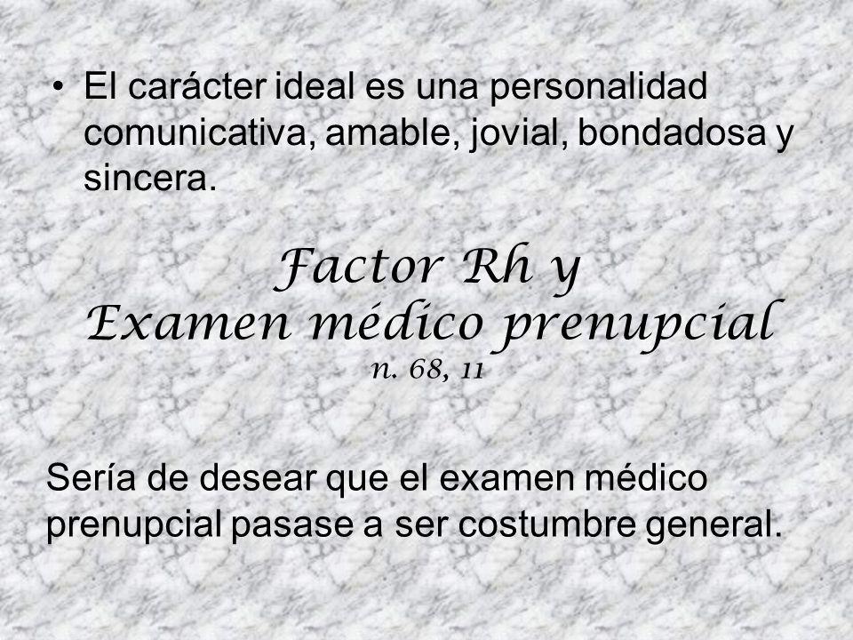 El carácter ideal es una personalidad comunicativa, amable, jovial, bondadosa y sincera. Factor Rh y Examen médico prenupcial n. 68, 11 Sería de desea