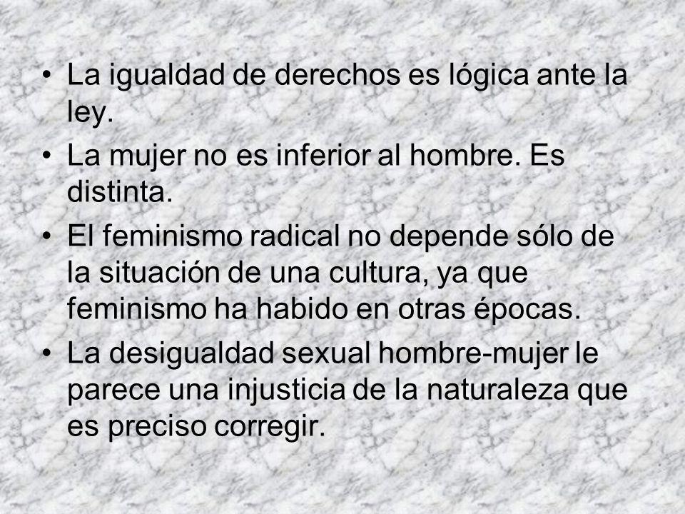 La igualdad de derechos es lógica ante la ley. La mujer no es inferior al hombre. Es distinta. El feminismo radical no depende sólo de la situación de