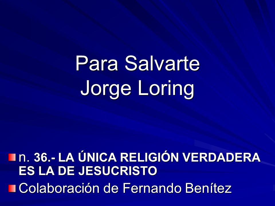 Para Salvarte Jorge Loring n. 36.- LA ÚNICA RELIGIÓN VERDADERA ES LA DE JESUCRISTO Colaboración de Fernando Benítez