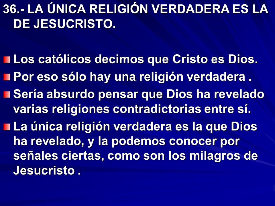 36.- LA ÚNICA RELIGIÓN VERDADERA ES LA DE JESUCRISTO. Los católicos decimos que Cristo es Dios. Por eso sólo hay una religión verdadera. Sería absurdo