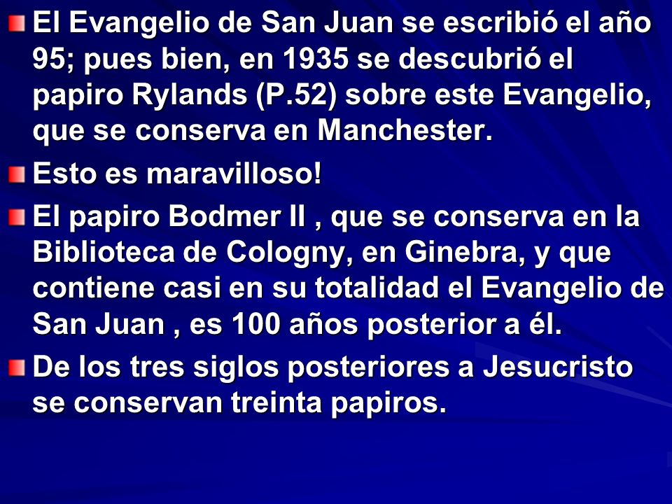El Evangelio de San Juan se escribió el año 95; pues bien, en 1935 se descubrió el papiro Rylands (P.52) sobre este Evangelio, que se conserva en Manc