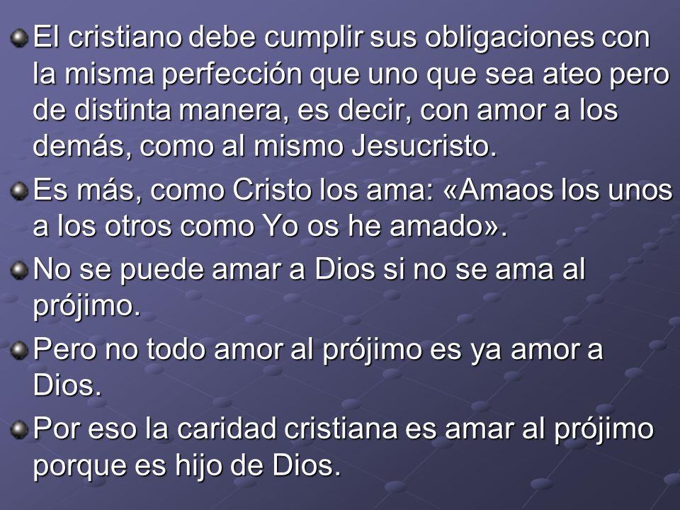 El cristiano debe cumplir sus obligaciones con la misma perfección que uno que sea ateo pero de distinta manera, es decir, con amor a los demás, como al mismo Jesucristo.