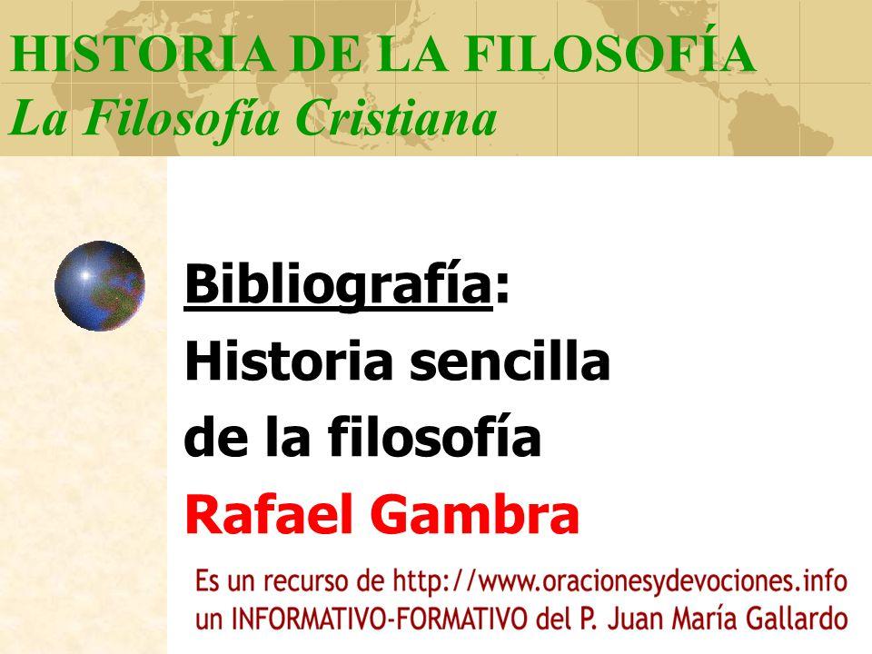 HISTORIA DE LA FILOSOFÍA La Filosofía Cristiana Bibliografía: Historia sencilla de la filosofía Rafael Gambra