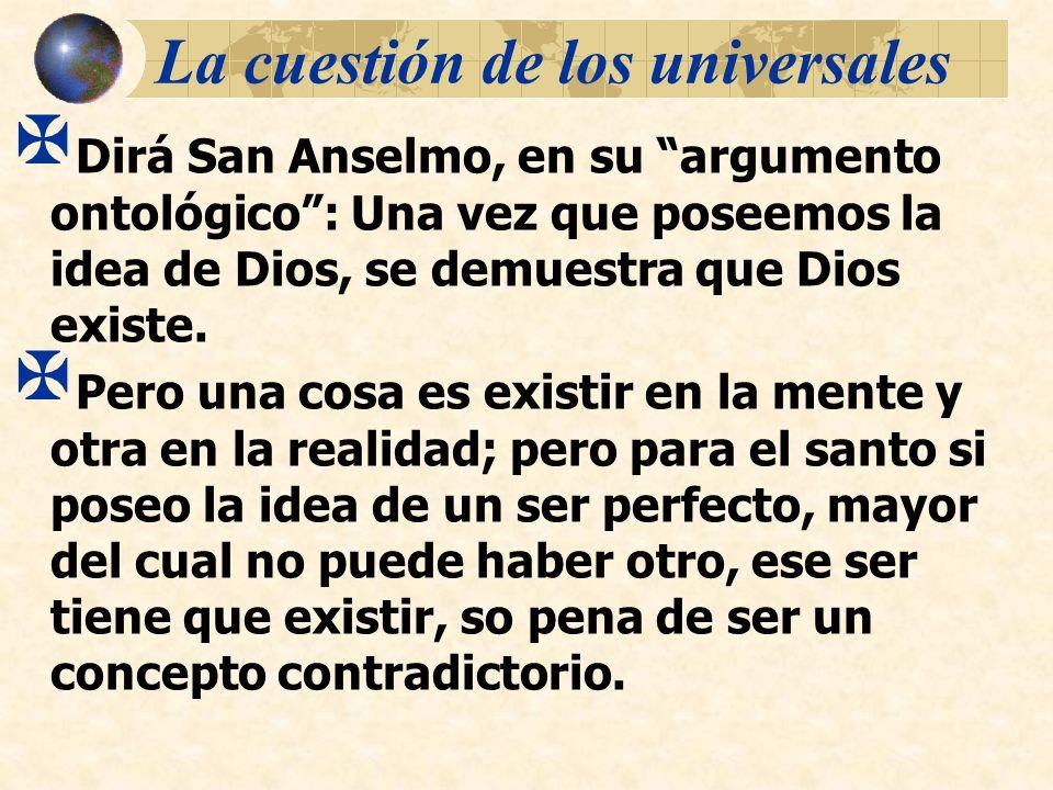 La cuestión de los universales Dirá San Anselmo, en su argumento ontológico: Una vez que poseemos la idea de Dios, se demuestra que Dios existe. Pero