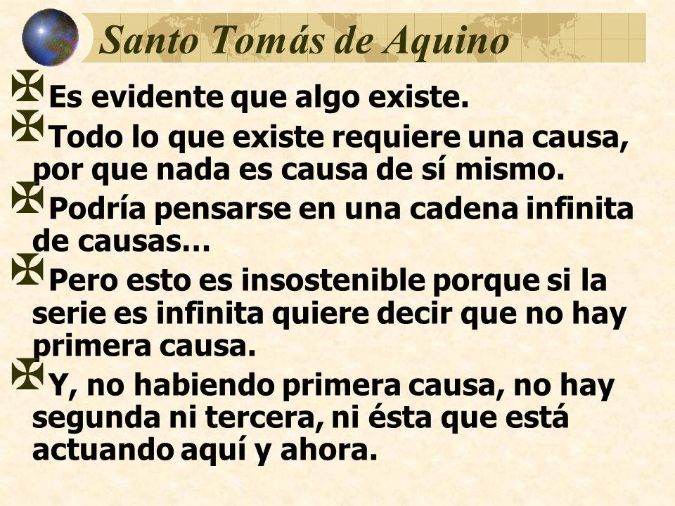 Santo Tomás de Aquino Es evidente que algo existe. Todo lo que existe requiere una causa, por que nada es causa de sí mismo. Podría pensarse en una ca