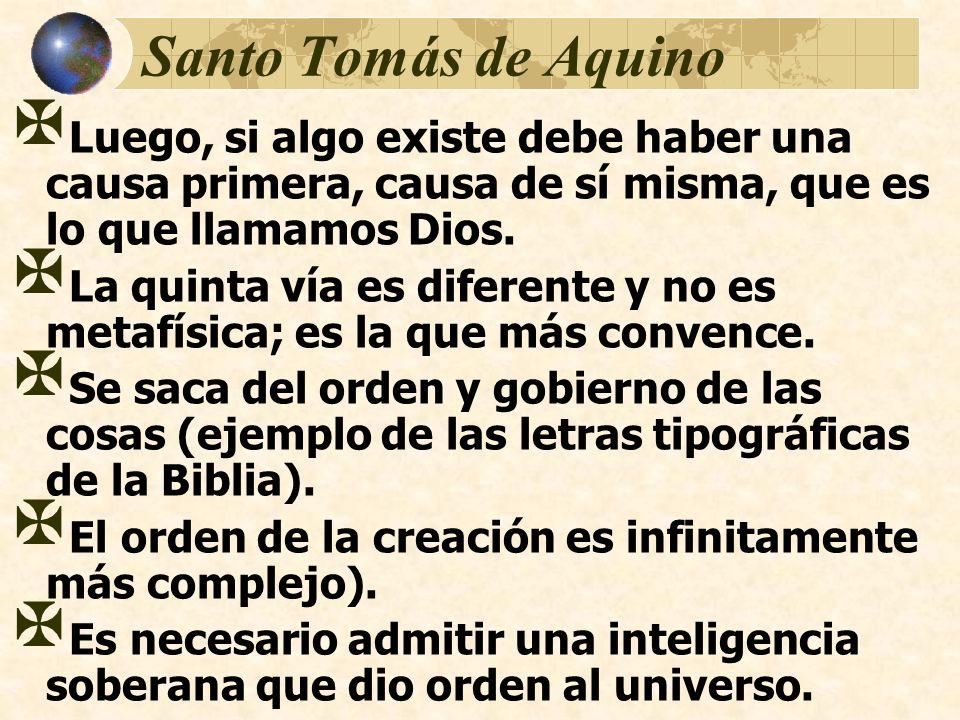 Santo Tomás de Aquino Luego, si algo existe debe haber una causa primera, causa de sí misma, que es lo que llamamos Dios. La quinta vía es diferente y