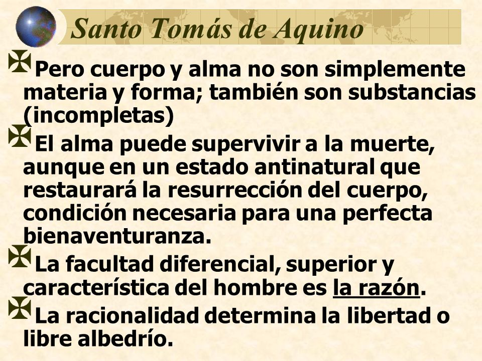 Santo Tomás de Aquino Pero cuerpo y alma no son simplemente materia y forma; también son substancias (incompletas) El alma puede supervivir a la muert