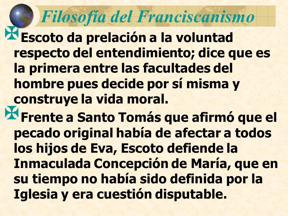 Filosofía del Franciscanismo Escoto da prelación a la voluntad respecto del entendimiento; dice que es la primera entre las facultades del hombre pues
