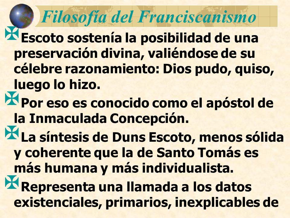 Filosofía del Franciscanismo Escoto sostenía la posibilidad de una preservación divina, valiéndose de su célebre razonamiento: Dios pudo, quiso, luego