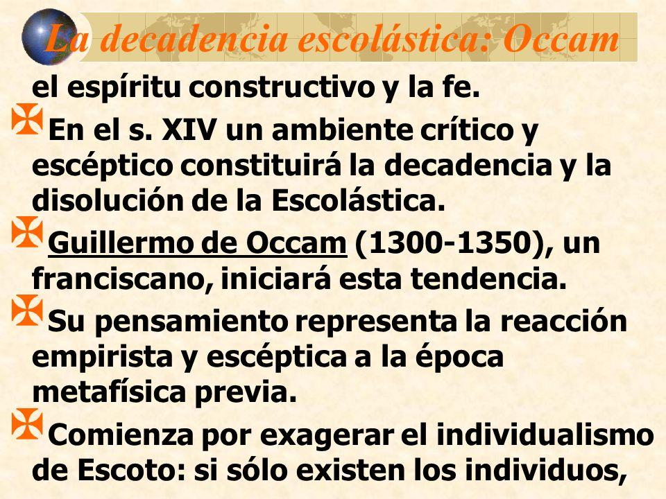 La decadencia escolástica: Occam el espíritu constructivo y la fe. En el s. XIV un ambiente crítico y escéptico constituirá la decadencia y la disoluc