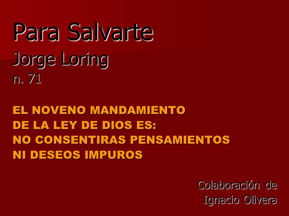 Para Salvarte Jorge Loring n. 71 EL NOVENO MANDAMIENTO DE LA LEY DE DIOS ES: NO CONSENTIRAS PENSAMIENTOS NI DESEOS IMPUROS Colaboración de Ignacio Oli
