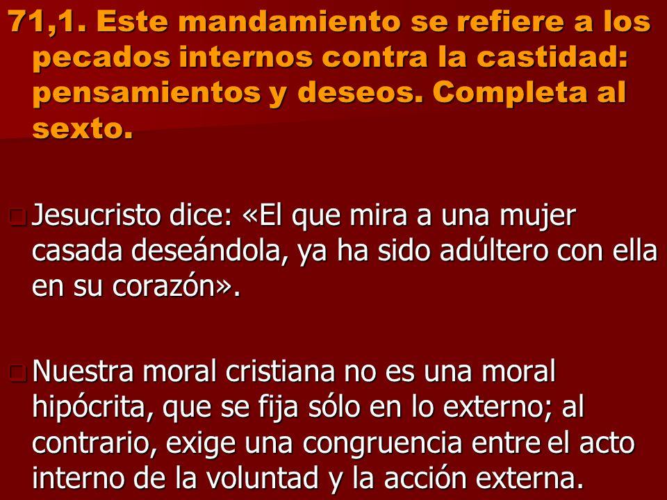 71,1. Este mandamiento se refiere a los pecados internos contra la castidad: pensamientos y deseos. Completa al sexto. Jesucristo dice: «El que mira a