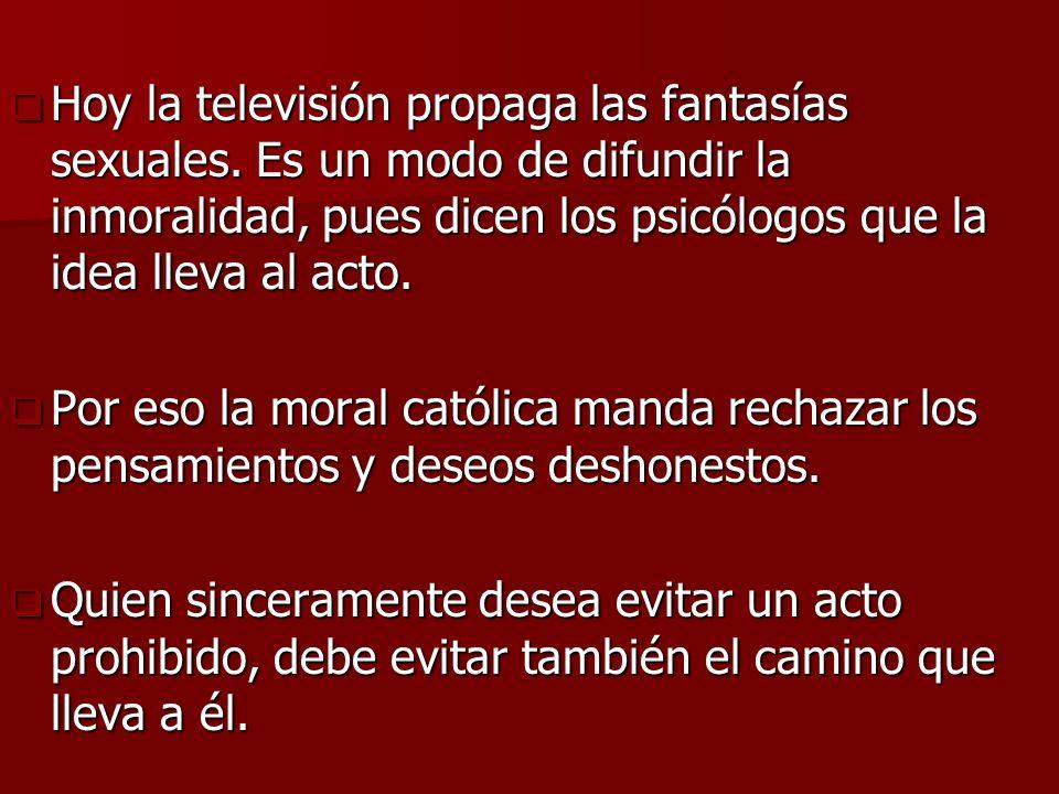 Hoy la televisión propaga las fantasías sexuales. Es un modo de difundir la inmoralidad, pues dicen los psicólogos que la idea lleva al acto. Hoy la t