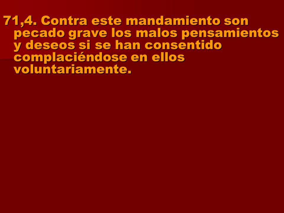 71,4. Contra este mandamiento son pecado grave los malos pensamientos y deseos si se han consentido complaciéndose en ellos voluntariamente.