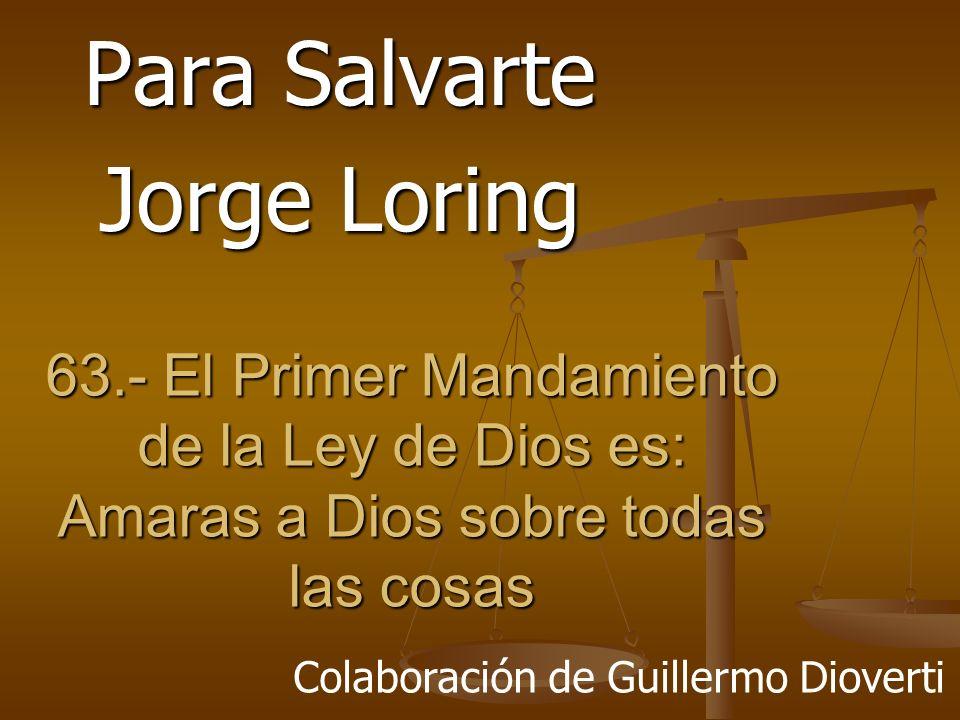63.- El Primer Mandamiento de la Ley de Dios es: Amaras a Dios sobre todas las cosas Para Salvarte Jorge Loring Colaboración de Guillermo Dioverti