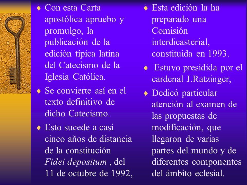 Con esta Carta apostólica apruebo y promulgo, la publicación de la edición típica latina del Catecismo de la Iglesia Católica. Se convierte así en el