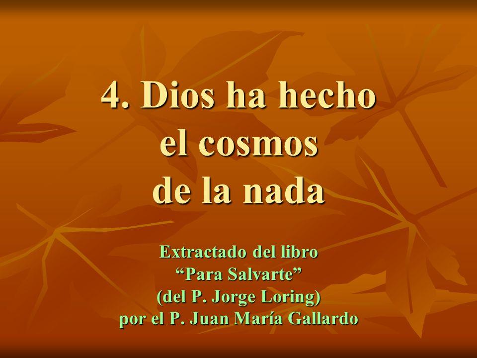 4. Dios ha hecho el cosmos de la nada Extractado del libro Para Salvarte (del P. Jorge Loring) por el P. Juan María Gallardo