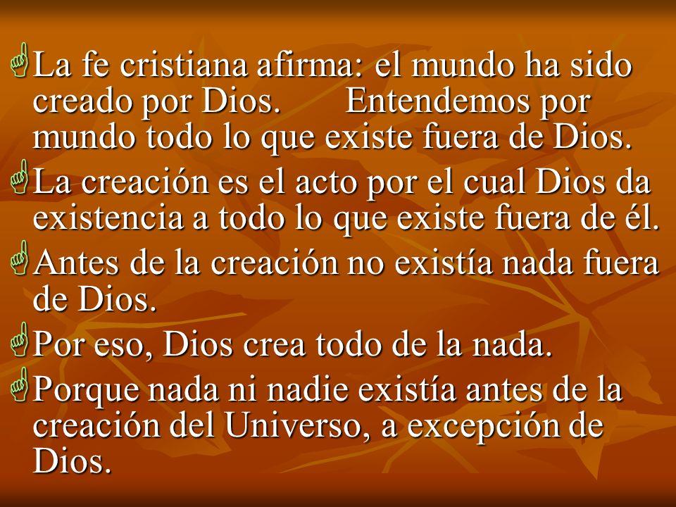 La fe cristiana afirma: el mundo ha sido creado por Dios. Entendemos por mundo todo lo que existe fuera de Dios. La fe cristiana afirma: el mundo ha s