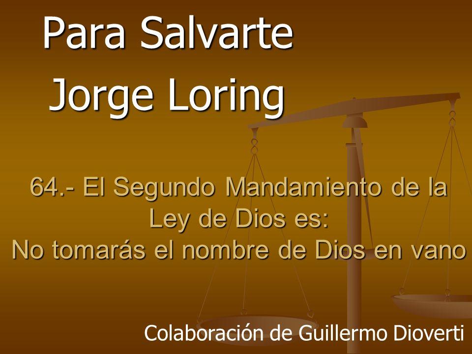 64.- El Segundo Mandamiento de la Ley de Dios es: No tomarás el nombre de Dios en vano Para Salvarte Jorge Loring Colaboración de Guillermo Dioverti