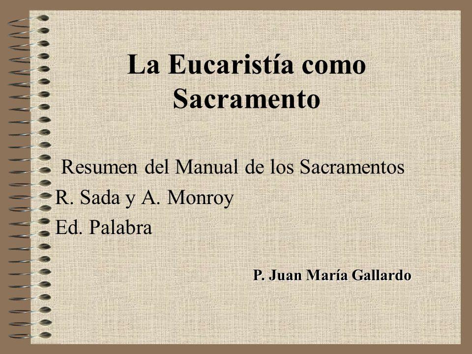 La Eucaristía como Sacramento Resumen del Manual de los Sacramentos R. Sada y A. Monroy Ed. Palabra P. Juan María Gallardo