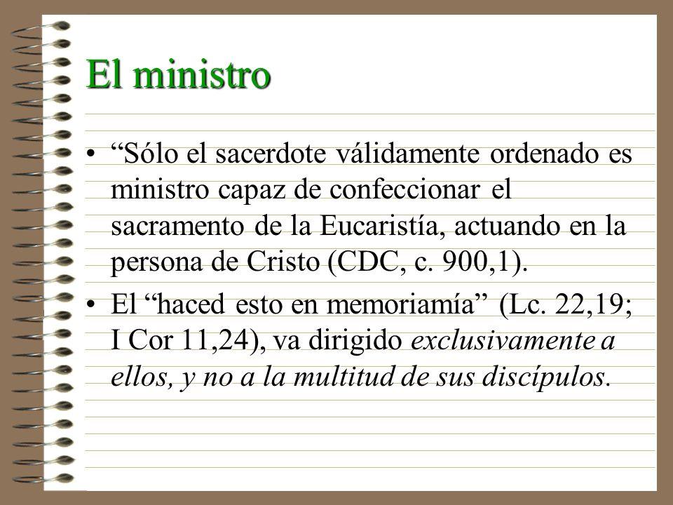 El ministro Sólo el sacerdote válidamente ordenado es ministro capaz de confeccionar el sacramento de la Eucaristía, actuando en la persona de Cristo