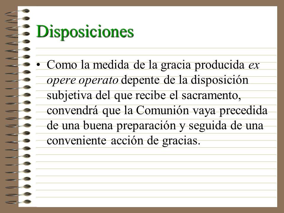 Disposiciones Como la medida de la gracia producida ex opere operato depente de la disposición subjetiva del que recibe el sacramento, convendrá que l