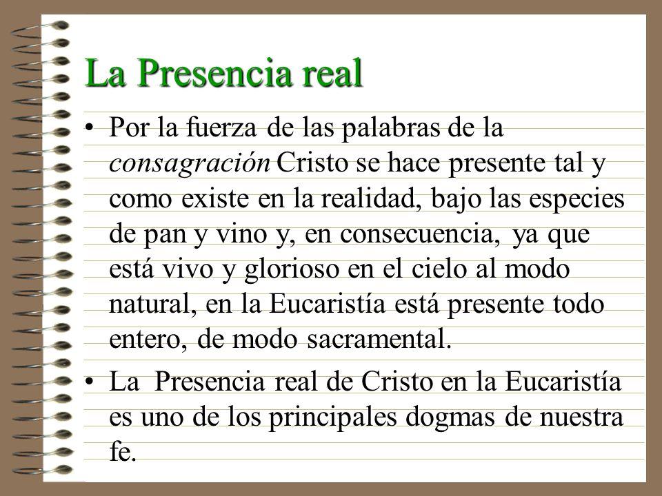 La Presencia real Por la fuerza de las palabras de la consagración Cristo se hace presente tal y como existe en la realidad, bajo las especies de pan