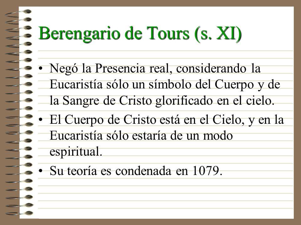 Berengario de Tours (s. XI) Negó la Presencia real, considerando la Eucaristía sólo un símbolo del Cuerpo y de la Sangre de Cristo glorificado en el c
