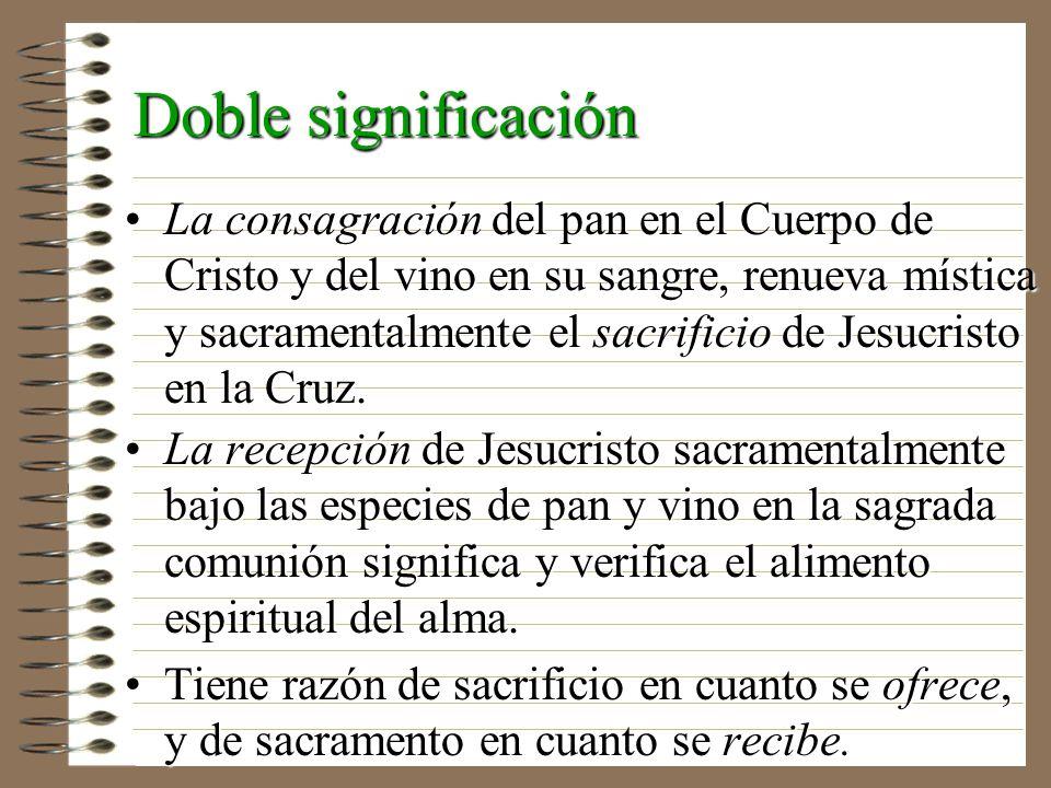 Doble significación La consagración del pan en el Cuerpo de Cristo y del vino en su sangre, renueva mística y sacramentalmente el sacrificio de Jesucr
