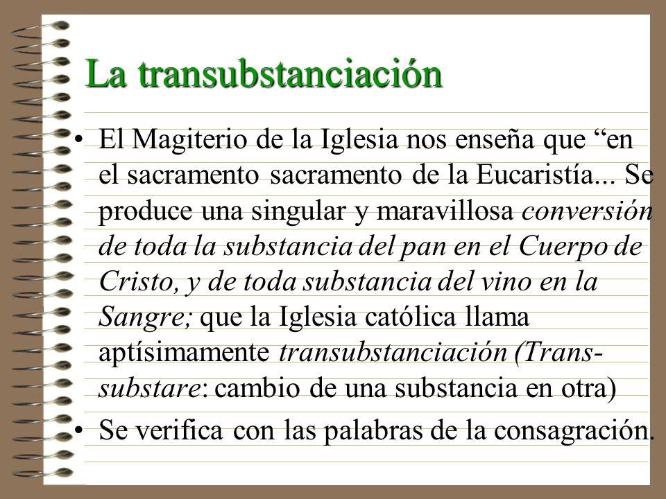 La transubstanciación El Magiterio de la Iglesia nos enseña que en el sacramento sacramento de la Eucaristía... Se produce una singular y maravillosa