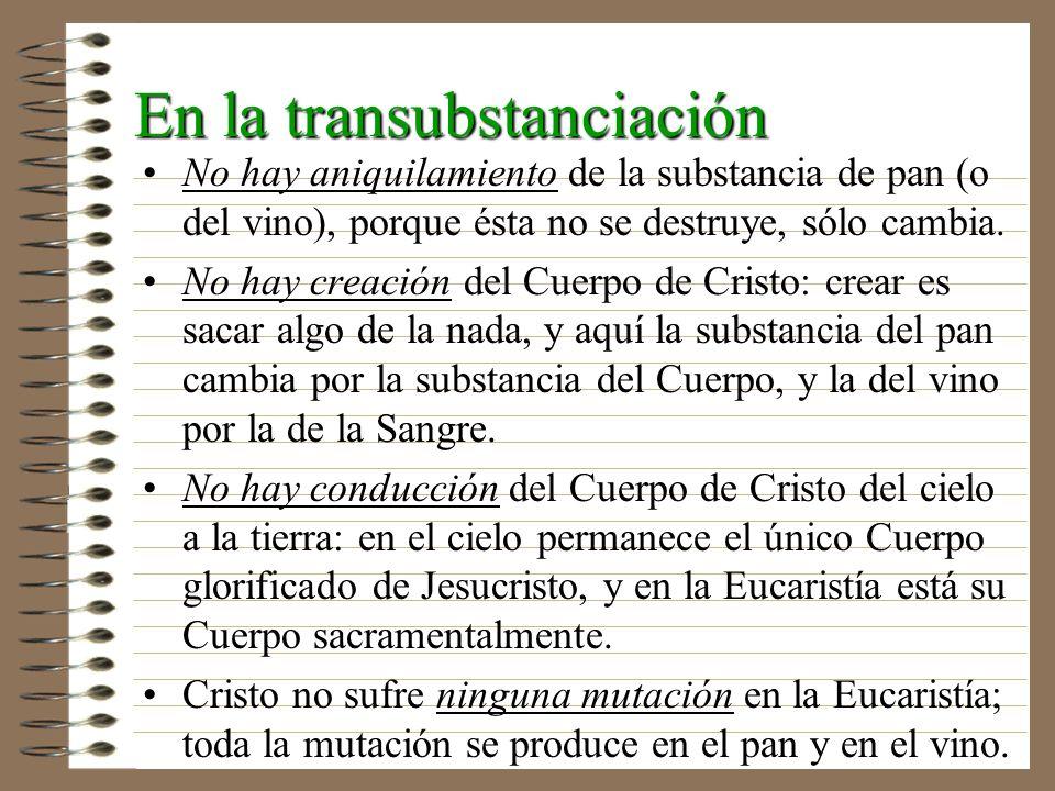 En la transubstanciación No hay aniquilamiento de la substancia de pan (o del vino), porque ésta no se destruye, sólo cambia. No hay creación del Cuer