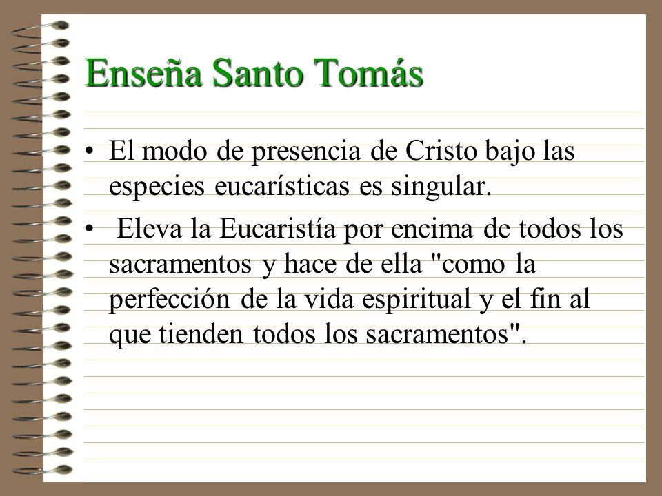 Enseña Santo Tomás El modo de presencia de Cristo bajo las especies eucarísticas es singular. Eleva la Eucaristía por encima de todos los sacramentos