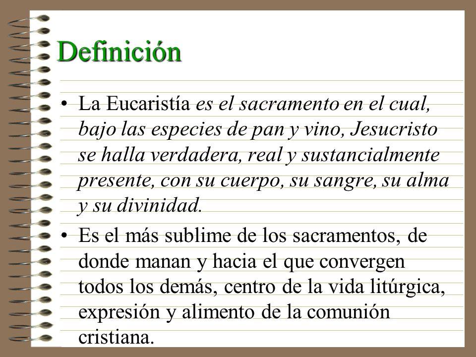Definición La Eucaristía es el sacramento en el cual, bajo las especies de pan y vino, Jesucristo se halla verdadera, real y sustancialmente presente,