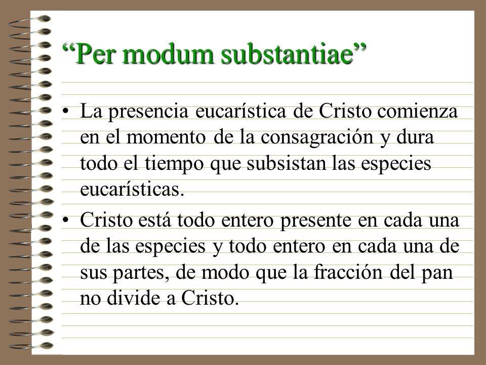 Per modum substantiae La presencia eucarística de Cristo comienza en el momento de la consagración y dura todo el tiempo que subsistan las especies eu